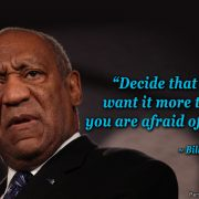 Decide what you want more than you are afraid of it. - Bill Cosby