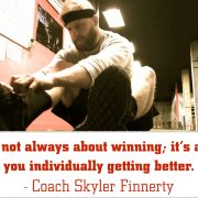 It's not always about winning; it's about you individually getting better. - Coach Skyler Finnerty